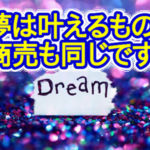 夢を実現する方法と商売繁盛の秘訣は似ている